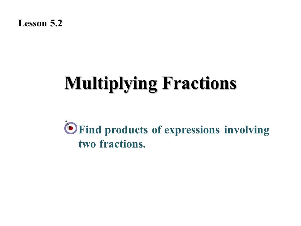 Multiplying Fractions Find products of expressions involving two fractions. Lesson 5.2