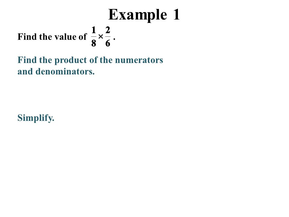 Example 1 Find the value of. Find the product of the numerators and denominators. Simplify.