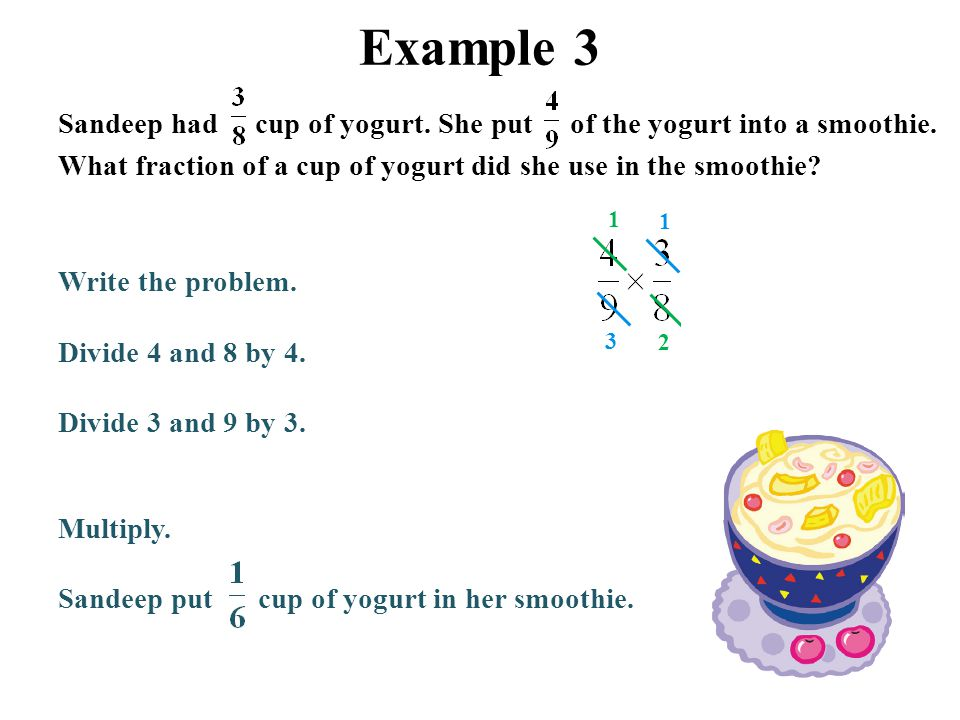 Example 3 Sandeep had cup of yogurt. She put of the yogurt into a smoothie. What fraction of a cup of yogurt did she use in the smoothie? Write the pr