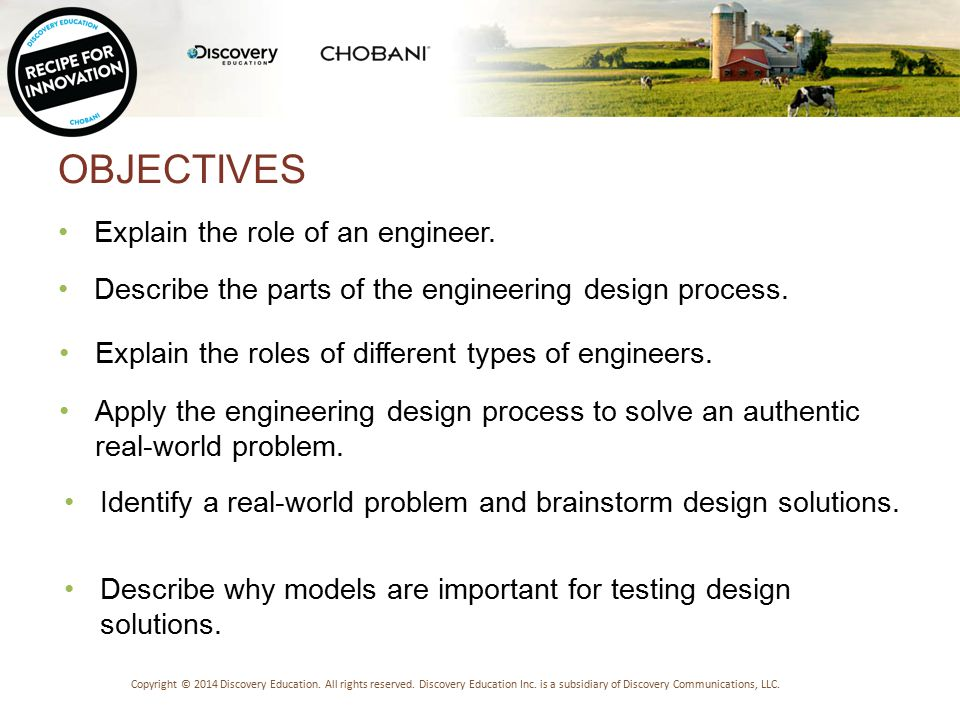 OBJECTIVES Explain the role of an engineer.Copyright © 2014 Discovery Education.