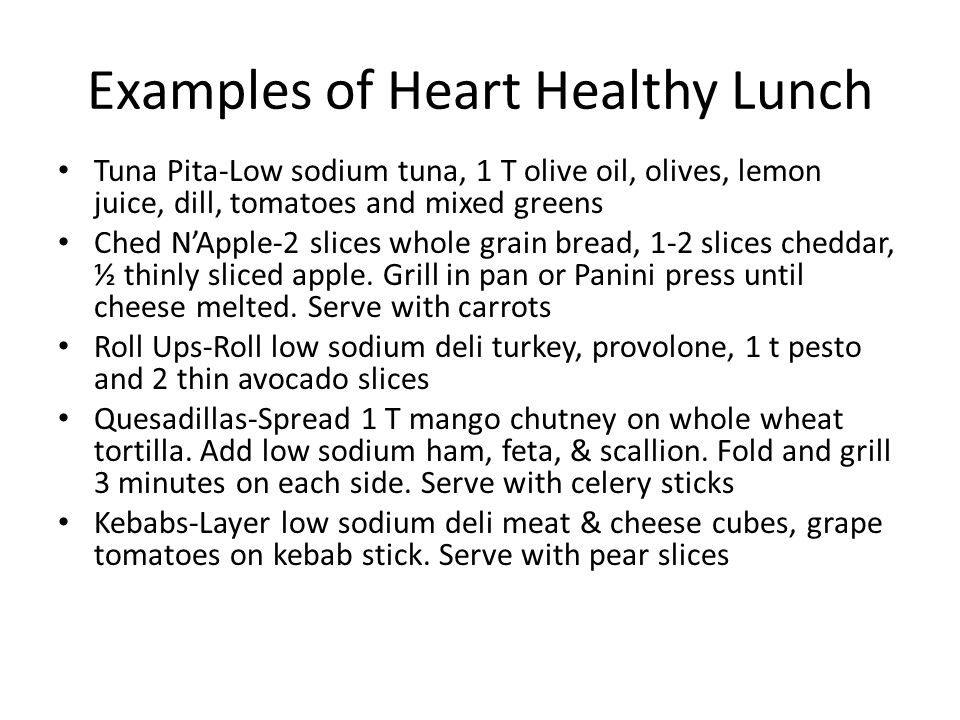 Examples of Heart Healthy Lunch Tuna Pita-Low sodium tuna, 1 T olive oil, olives, lemon juice, dill, tomatoes and mixed greens Ched N'Apple-2 slices whole grain bread, 1-2 slices cheddar, ½ thinly sliced apple.