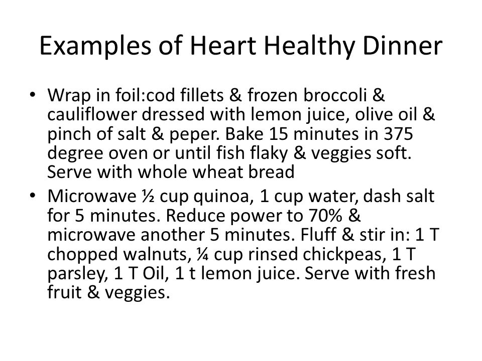 Examples of Heart Healthy Dinner Wrap in foil:cod fillets & frozen broccoli & cauliflower dressed with lemon juice, olive oil & pinch of salt & peper.