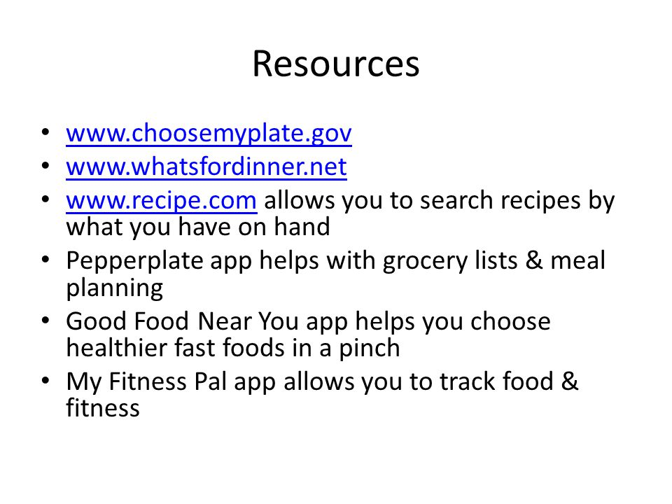 Resources www.choosemyplate.gov www.whatsfordinner.net www.recipe.com allows you to search recipes by what you have on hand www.recipe.com Pepperplate app helps with grocery lists & meal planning Good Food Near You app helps you choose healthier fast foods in a pinch My Fitness Pal app allows you to track food & fitness