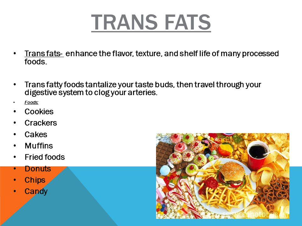 TRANS FATS Trans fats- enhance the flavor, texture, and shelf life of many processed foods.