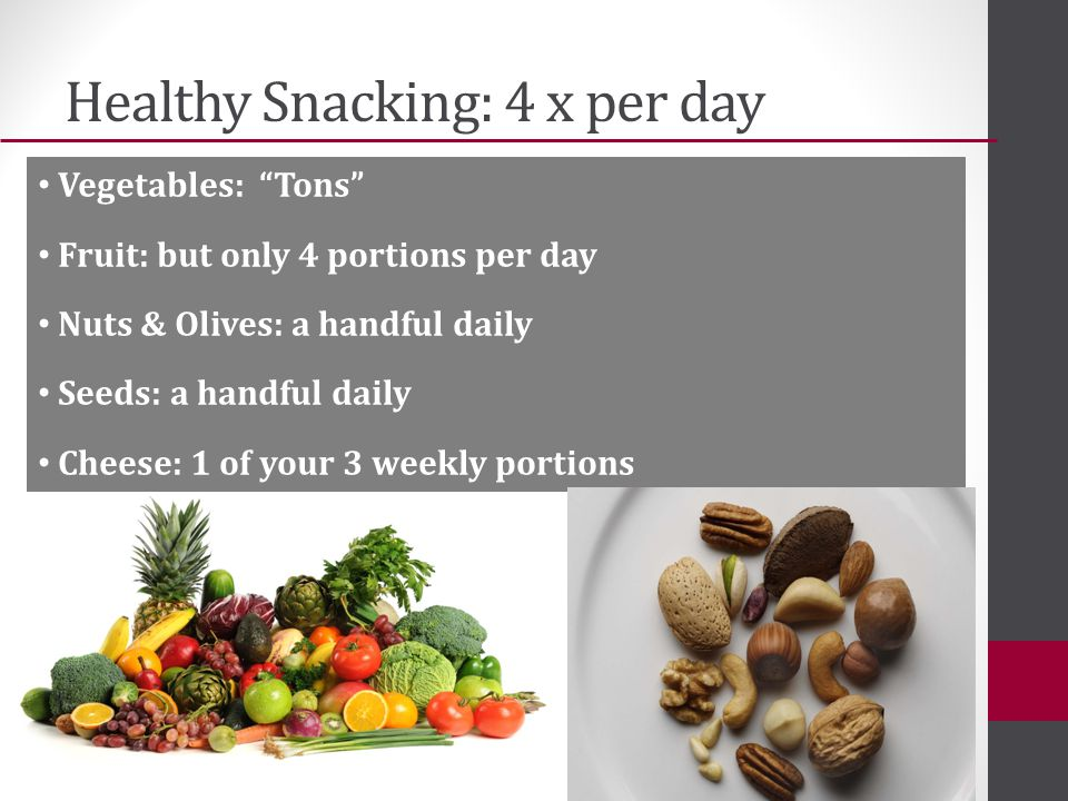 Healthy Snacking: 4 x per day Vegetables: Tons Fruit: but only 4 portions per day Nuts & Olives: a handful daily Seeds: a handful daily Cheese: 1 of your 3 weekly portions