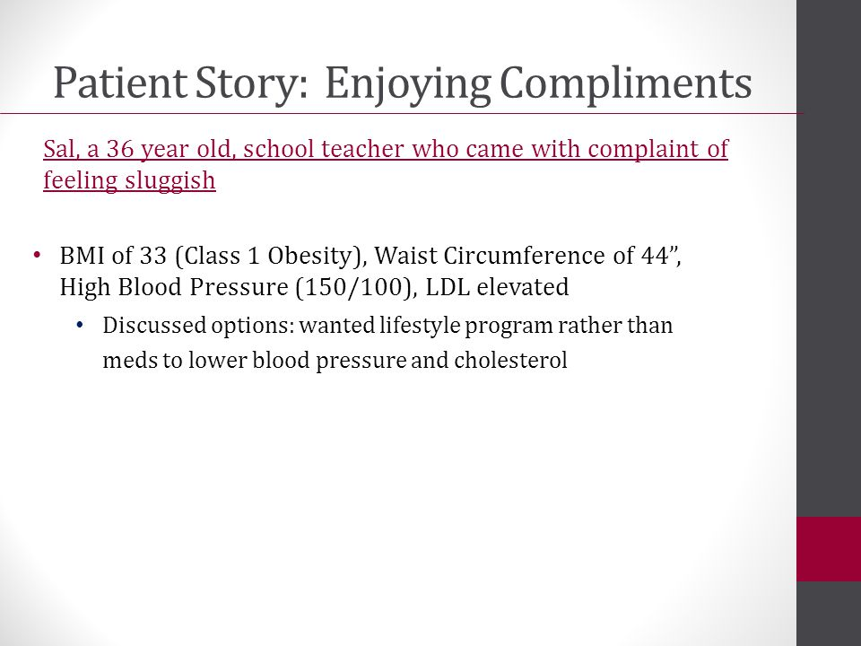 Patient Story: Enjoying Compliments Sal, a 36 year old, school teacher who came with complaint of feeling sluggish BMI of 33 (Class 1 Obesity), Waist Circumference of 44 , High Blood Pressure (150/100), LDL elevated Discussed options: wanted lifestyle program rather than meds to lower blood pressure and cholesterol