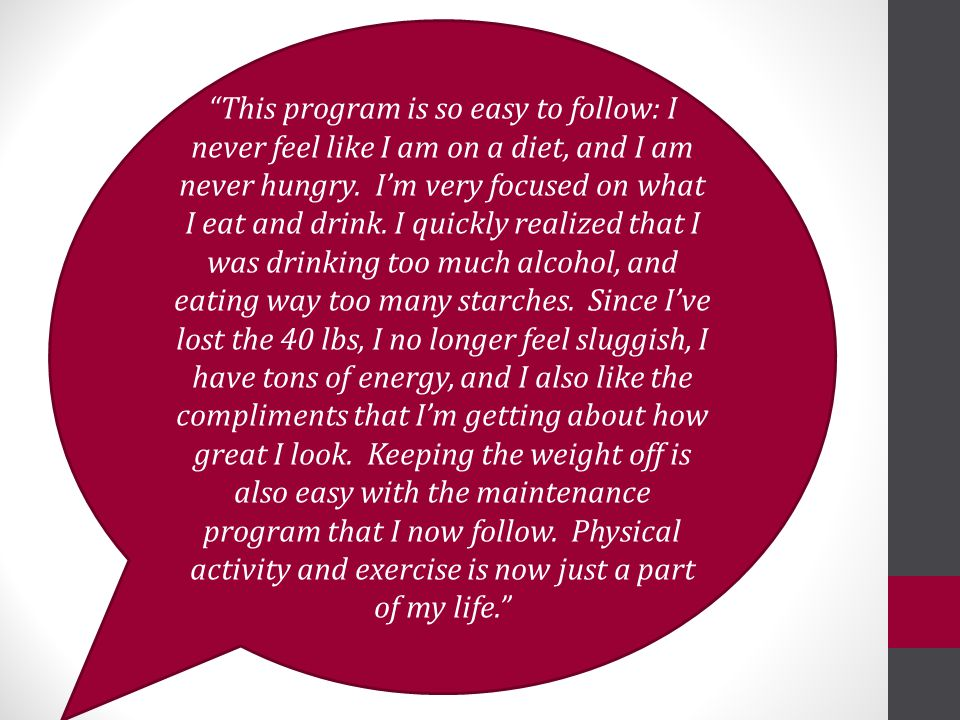 This program is so easy to follow: I never feel like I am on a diet, and I am never hungry.