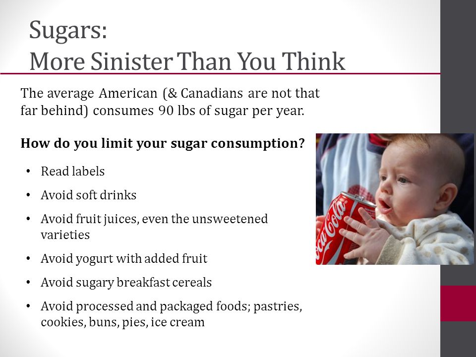 Sugars: More Sinister Than You Think The average American (& Canadians are not that far behind) consumes 90 lbs of sugar per year.