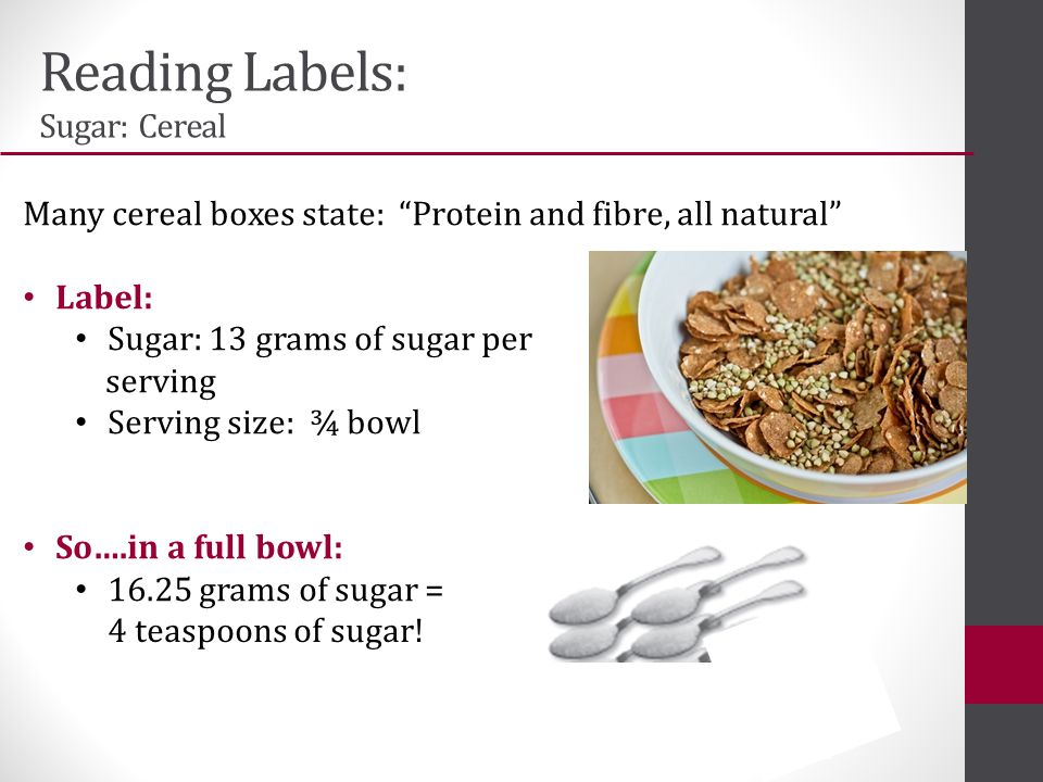 Reading Labels: Sugar: Cereal Many cereal boxes state: Protein and fibre, all natural Label: Sugar: 13 grams of sugar per serving Serving size: ¾ bowl So….in a full bowl: 16.25 grams of sugar = 4 teaspoons of sugar!