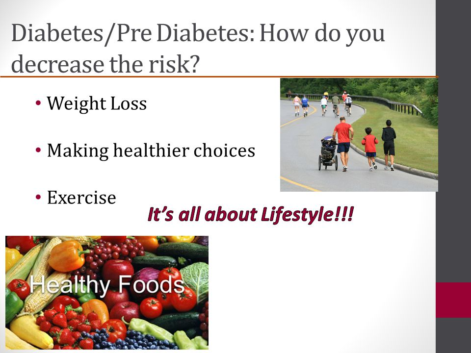 Diabetes/Pre Diabetes: How do you decrease the risk Weight Loss Making healthier choices Exercise