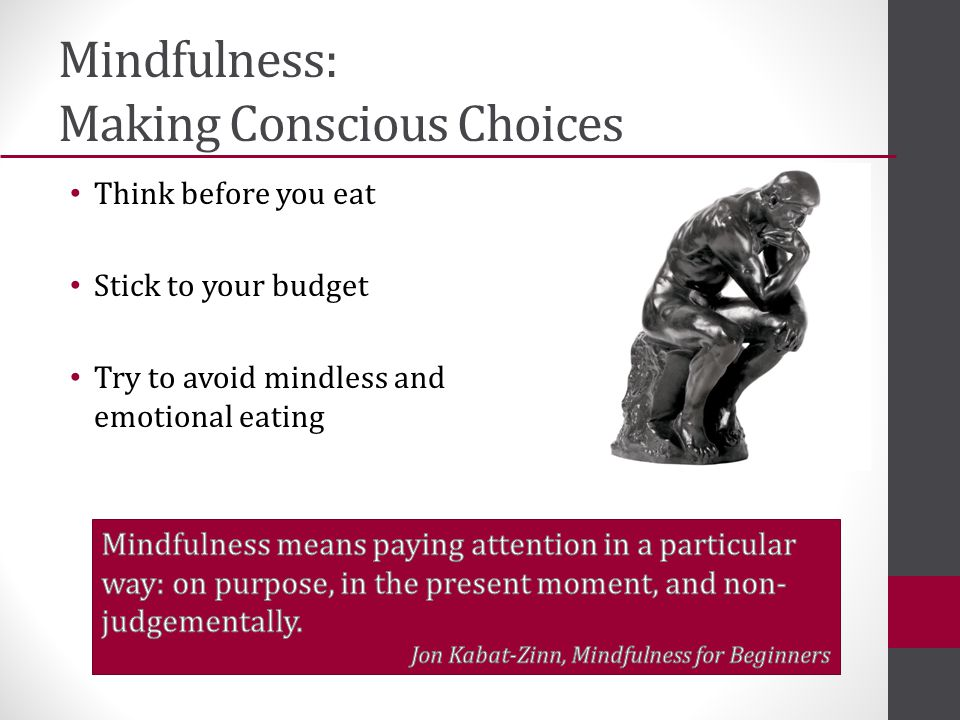 Mindfulness: Making Conscious Choices Think before you eat Stick to your budget Try to avoid mindless and emotional eating