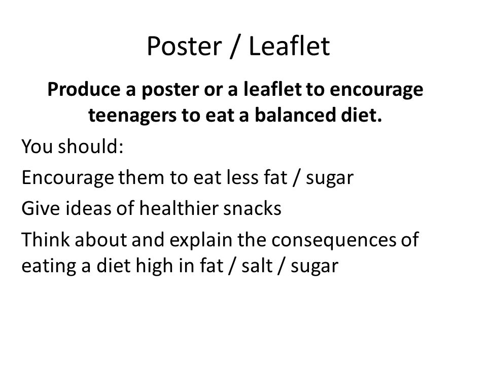 Poster / Leaflet Produce a poster or a leaflet to encourage teenagers to eat a balanced diet.