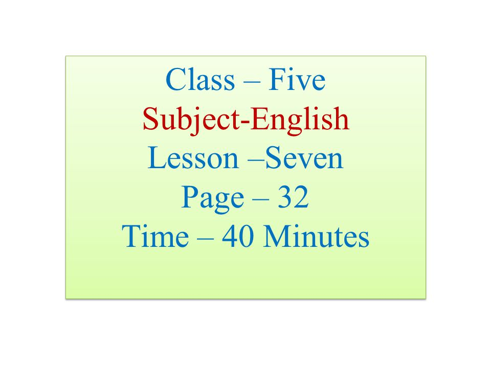 Class – Five Subject-English Lesson –Seven Page – 32 Time – 40 Minutes Class – Five Subject-English Lesson –Seven Page – 32 Time – 40 Minutes