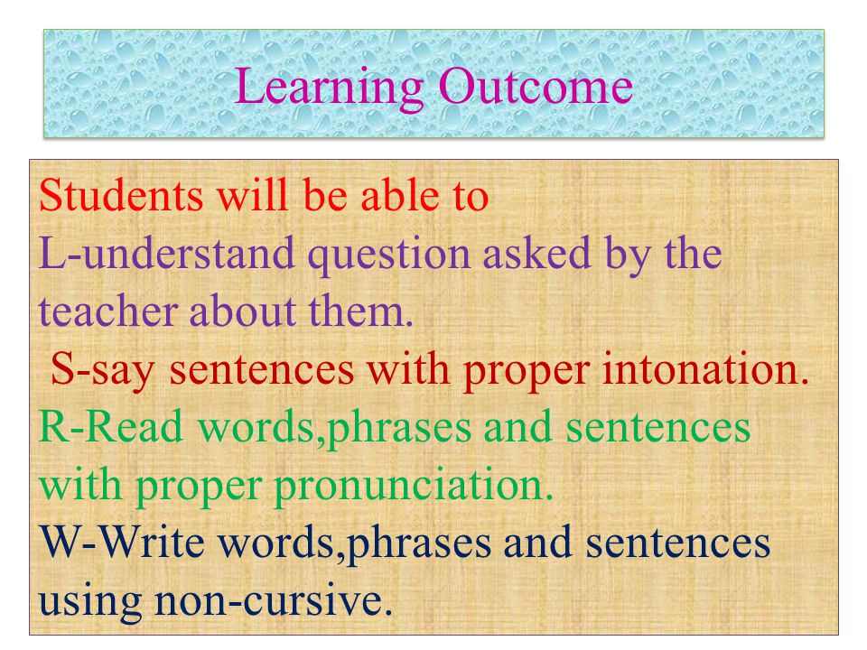 Learning Outcome Students will be able to L-understand question asked by the teacher about them. S-say sentences with proper intonation. R-Read words,