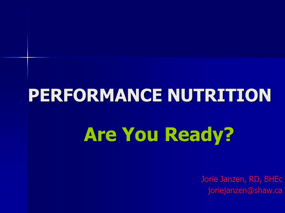 PERFORMANCE NUTRITION Are You Ready? Jorie Janzen, RD, BHEc joriejanzen@shaw.ca