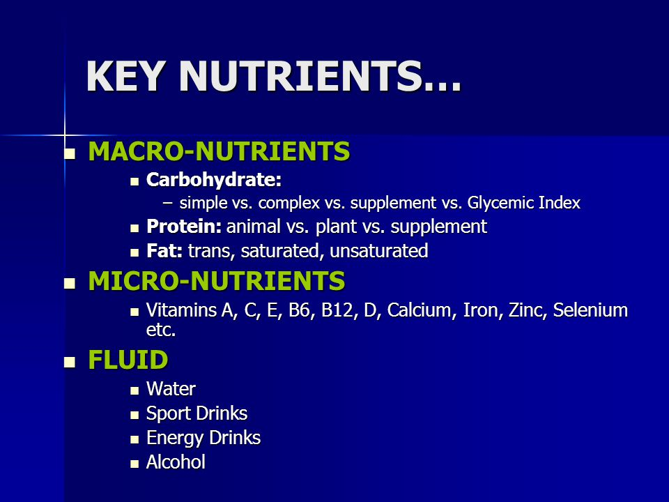 KEY NUTRIENTS… MACRO-NUTRIENTS MACRO-NUTRIENTS Carbohydrate: Carbohydrate: –simple vs. complex vs. supplement vs. Glycemic Index Protein: animal vs. p