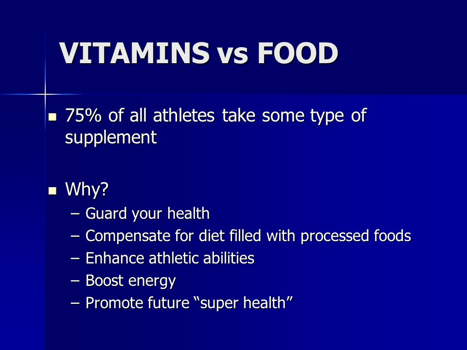 VITAMINS vs FOOD 75% of all athletes take some type of supplement 75% of all athletes take some type of supplement Why? Why? –Guard your health –Compe