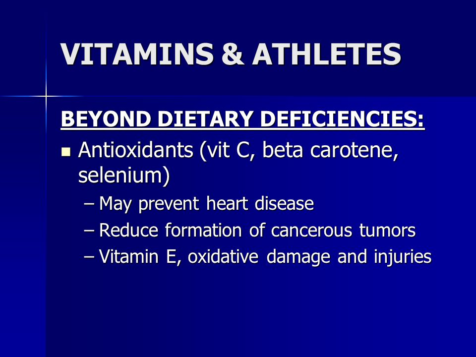 VITAMINS & ATHLETES BEYOND DIETARY DEFICIENCIES: Antioxidants (vit C, beta carotene, selenium) Antioxidants (vit C, beta carotene, selenium) –May prev