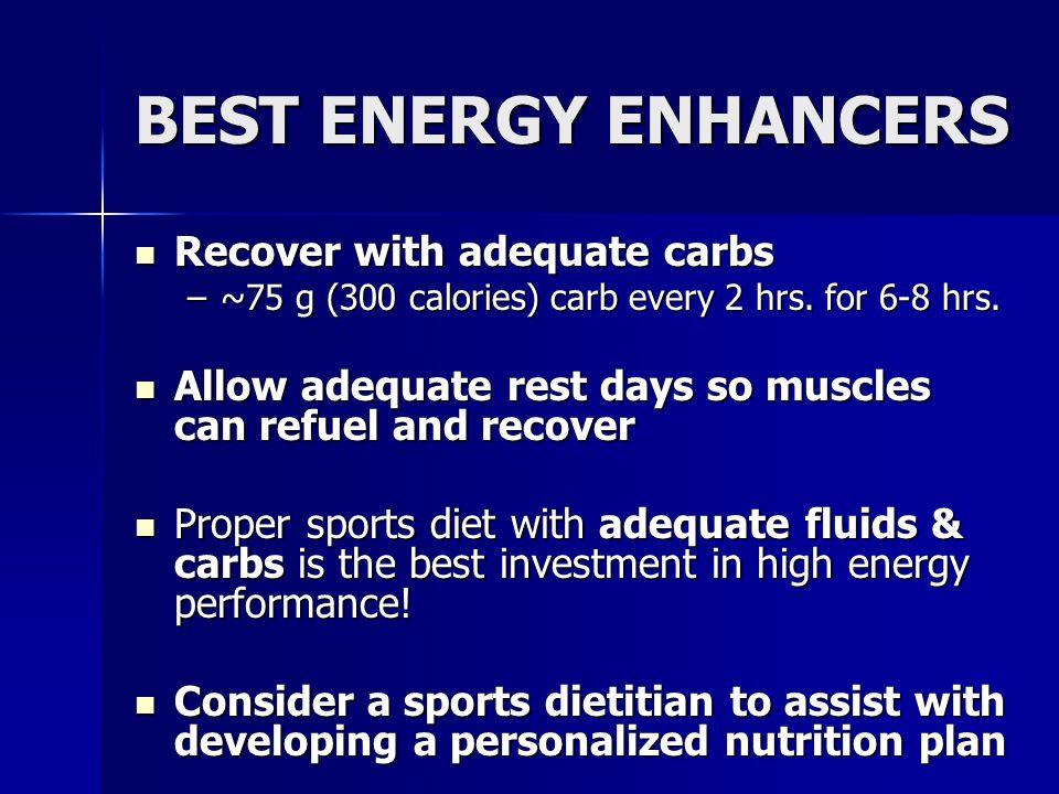 BEST ENERGY ENHANCERS Recover with adequate carbs Recover with adequate carbs –~75 g (300 calories) carb every 2 hrs. for 6-8 hrs. Allow adequate rest