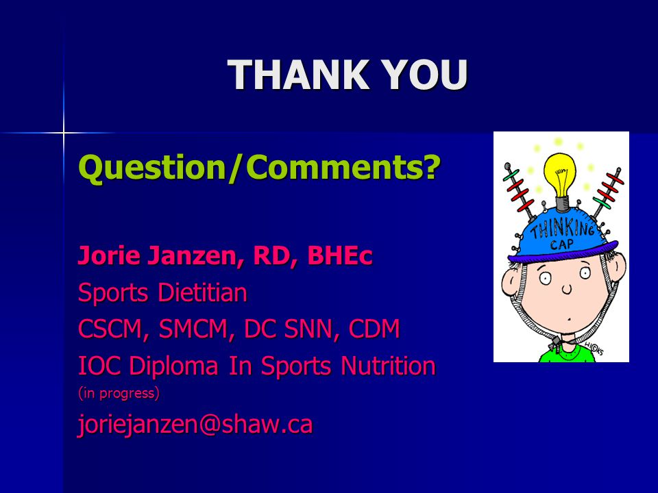 THANK YOU Question/Comments? Jorie Janzen, RD, BHEc Sports Dietitian CSCM, SMCM, DC SNN, CDM IOC Diploma In Sports Nutrition (in progress) joriejanzen