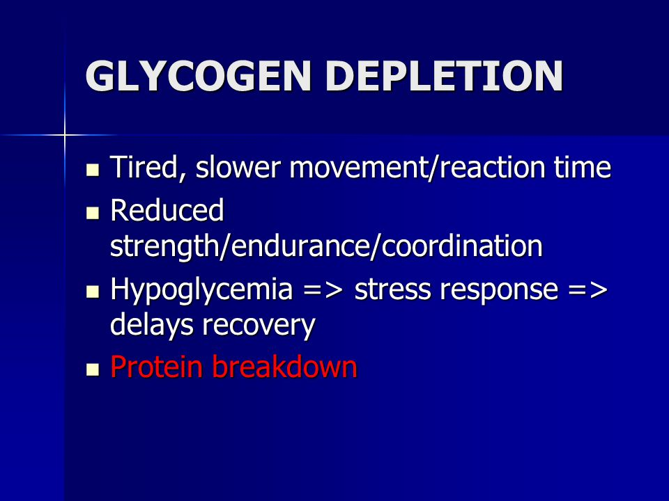 GLYCOGEN DEPLETION Tired, slower movement/reaction time Tired, slower movement/reaction time Reduced strength/endurance/coordination Reduced strength/
