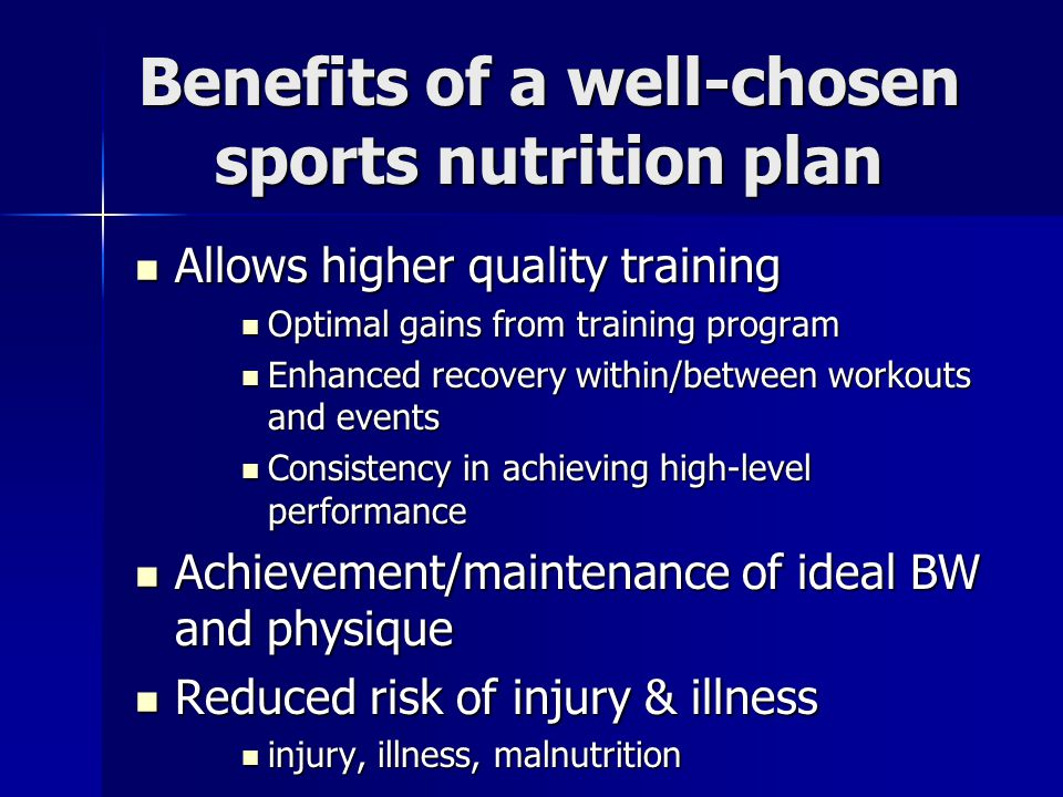 Benefits of a well-chosen sports nutrition plan Allows higher quality training Allows higher quality training Optimal gains from training program Opti
