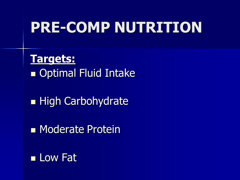 PRE-COMP NUTRITION Targets: Optimal Fluid Intake Optimal Fluid Intake High Carbohydrate High Carbohydrate Moderate Protein Moderate Protein Low Fat Lo
