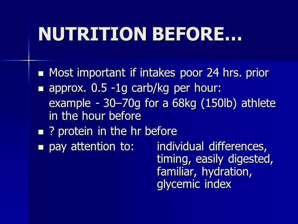 NUTRITION BEFORE… Most important if intakes poor 24 hrs. prior Most important if intakes poor 24 hrs. prior approx. 0.5 -1g carb/kg per hour: approx.