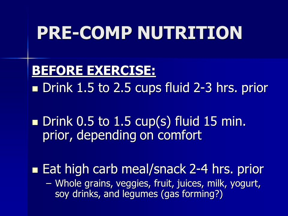PRE-COMP NUTRITION BEFORE EXERCISE: Drink 1.5 to 2.5 cups fluid 2-3 hrs. prior Drink 1.5 to 2.5 cups fluid 2-3 hrs. prior Drink 0.5 to 1.5 cup(s) flui