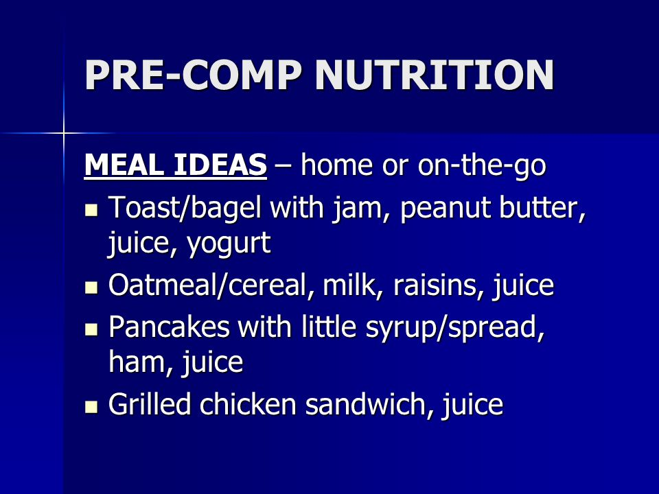 PRE-COMP NUTRITION MEAL IDEAS – home or on-the-go Toast/bagel with jam, peanut butter, juice, yogurt Toast/bagel with jam, peanut butter, juice, yogur