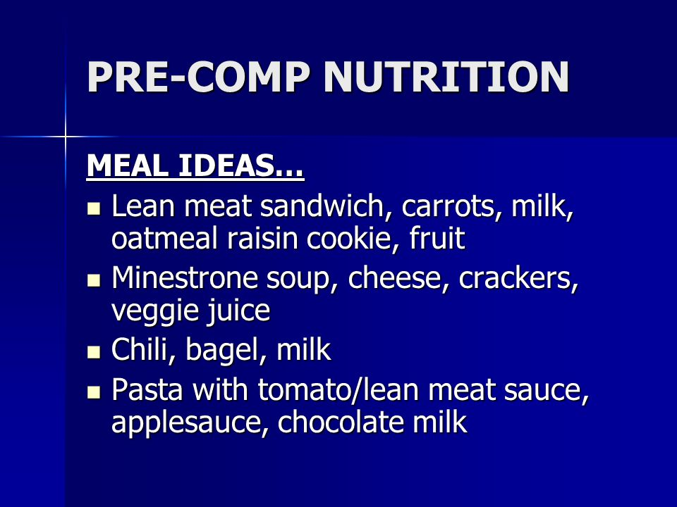PRE-COMP NUTRITION MEAL IDEAS… Lean meat sandwich, carrots, milk, oatmeal raisin cookie, fruit Lean meat sandwich, carrots, milk, oatmeal raisin cooki