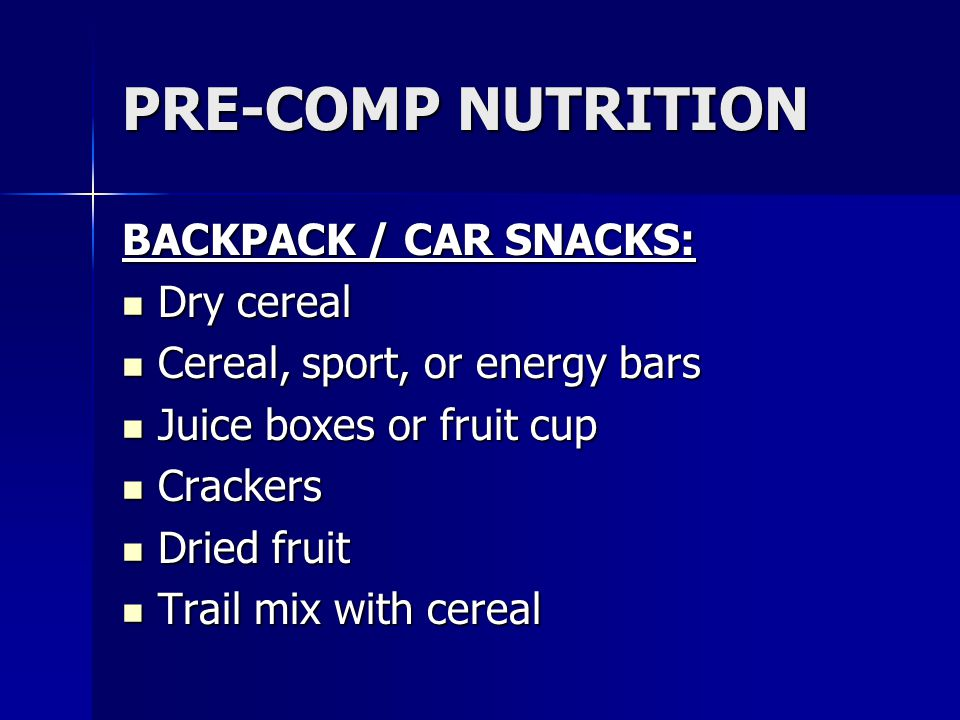 PRE-COMP NUTRITION BACKPACK / CAR SNACKS: Dry cereal Dry cereal Cereal, sport, or energy bars Cereal, sport, or energy bars Juice boxes or fruit cup J