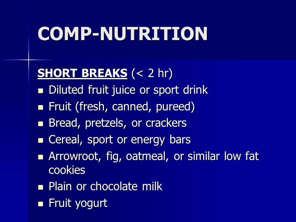 COMP-NUTRITION SHORT BREAKS (< 2 hr) Diluted fruit juice or sport drink Diluted fruit juice or sport drink Fruit (fresh, canned, pureed) Fruit (fresh,