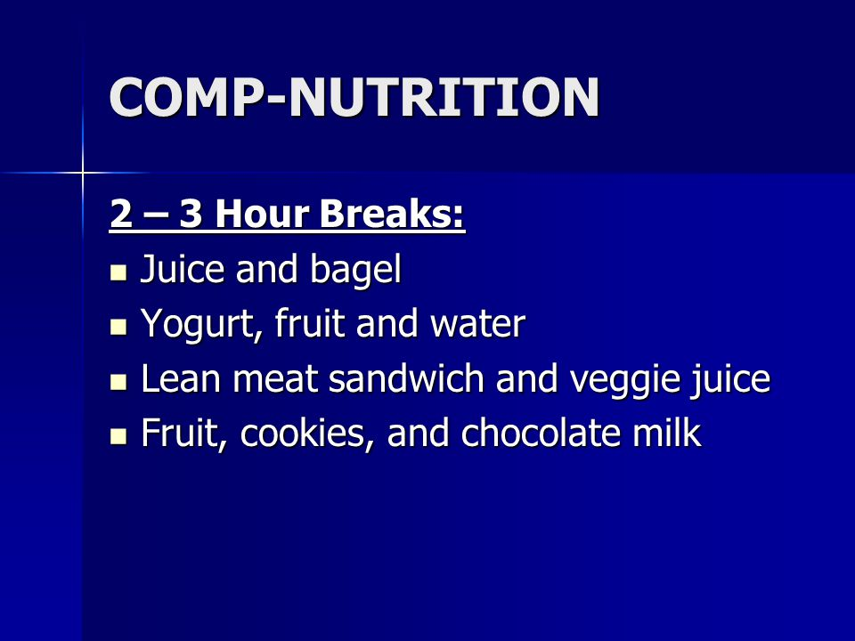 COMP-NUTRITION 2 – 3 Hour Breaks: Juice and bagel Juice and bagel Yogurt, fruit and water Yogurt, fruit and water Lean meat sandwich and veggie juice