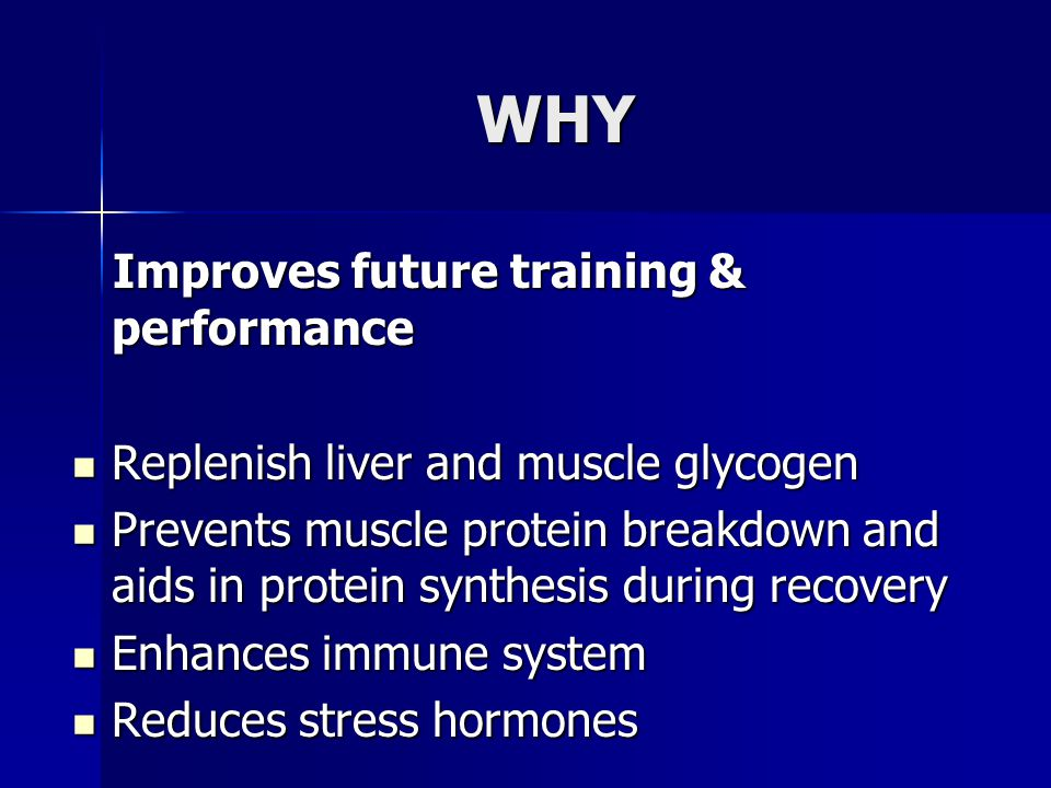 WHY Improves future training & performance Improves future training & performance Replenish liver and muscle glycogen Replenish liver and muscle glyco