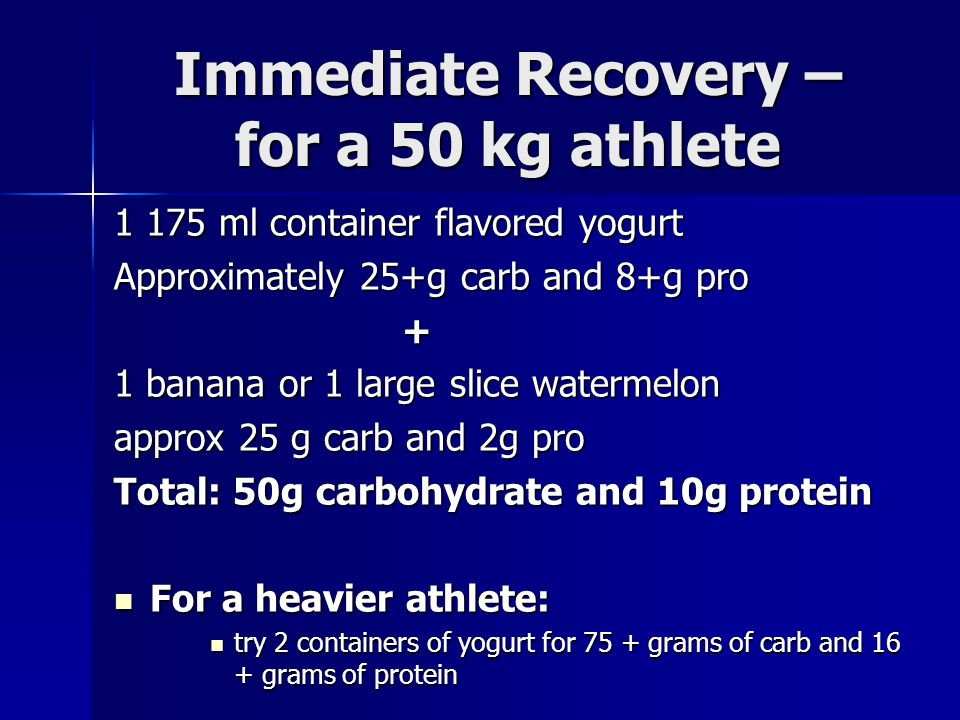 Immediate Recovery – for a 50 kg athlete 1 175 ml container flavored yogurt Approximately 25+g carb and 8+g pro + 1 banana or 1 large slice watermelon