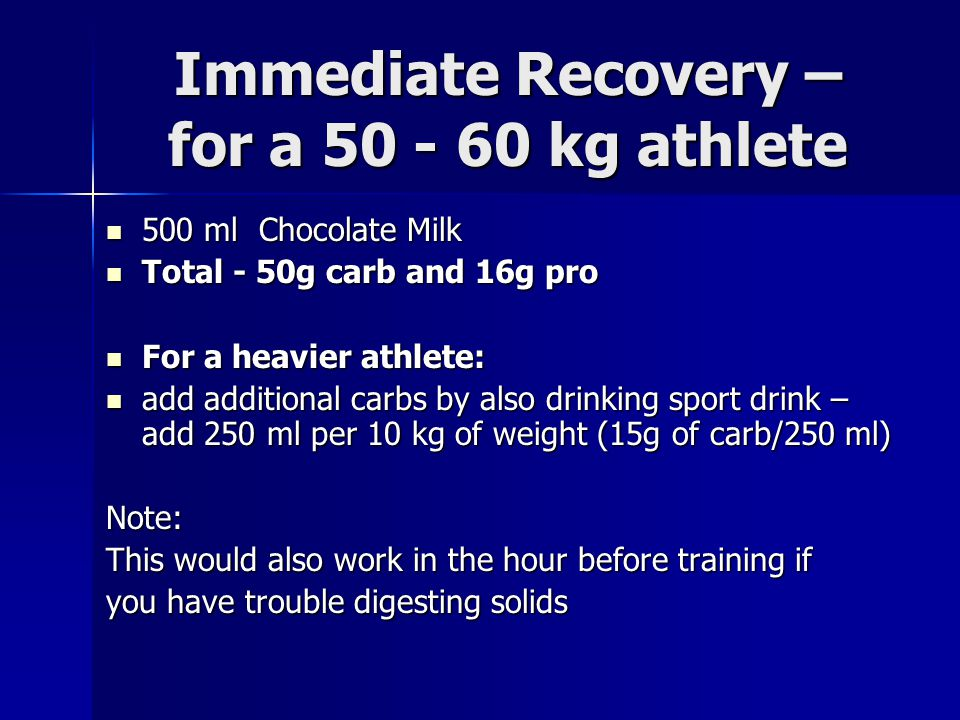 Immediate Recovery – for a 50 - 60 kg athlete 500 ml Chocolate Milk 500 ml Chocolate Milk Total - 50g carb and 16g pro Total - 50g carb and 16g pro Fo
