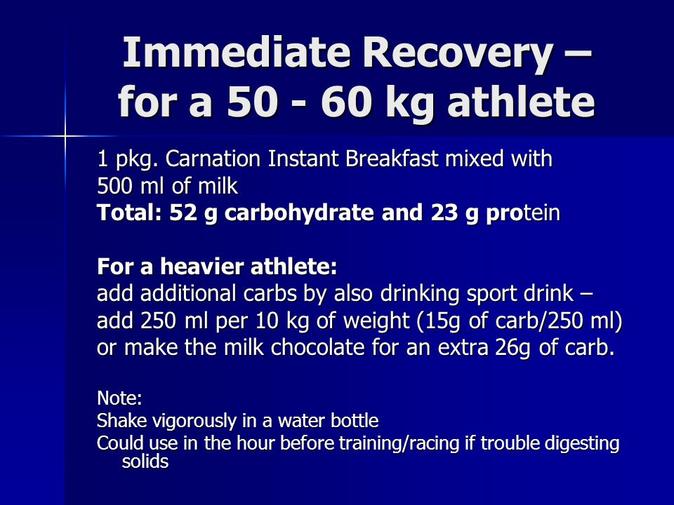 Immediate Recovery – for a 50 - 60 kg athlete 1 pkg. Carnation Instant Breakfast mixed with 500 ml of milk Total: 52 g carbohydrate and 23 g protein F
