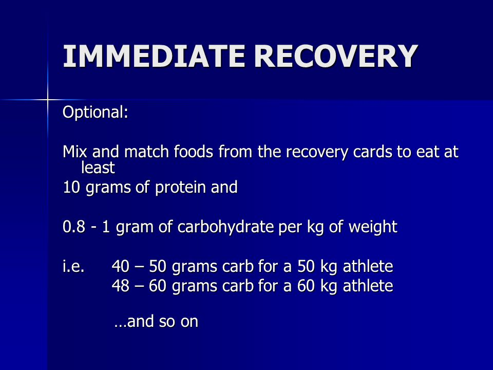 IMMEDIATE RECOVERY Optional: Mix and match foods from the recovery cards to eat at least 10 grams of protein and 0.8 - 1 gram of carbohydrate per kg o