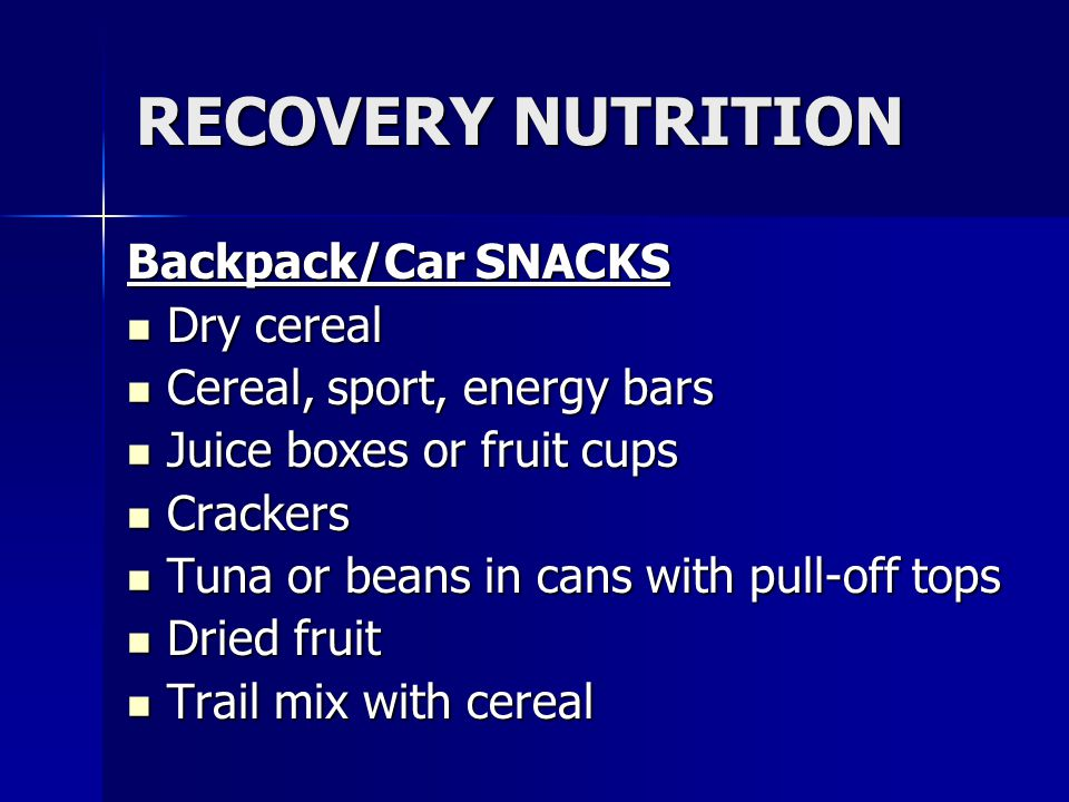 RECOVERY NUTRITION Backpack/Car SNACKS Dry cereal Dry cereal Cereal, sport, energy bars Cereal, sport, energy bars Juice boxes or fruit cups Juice box