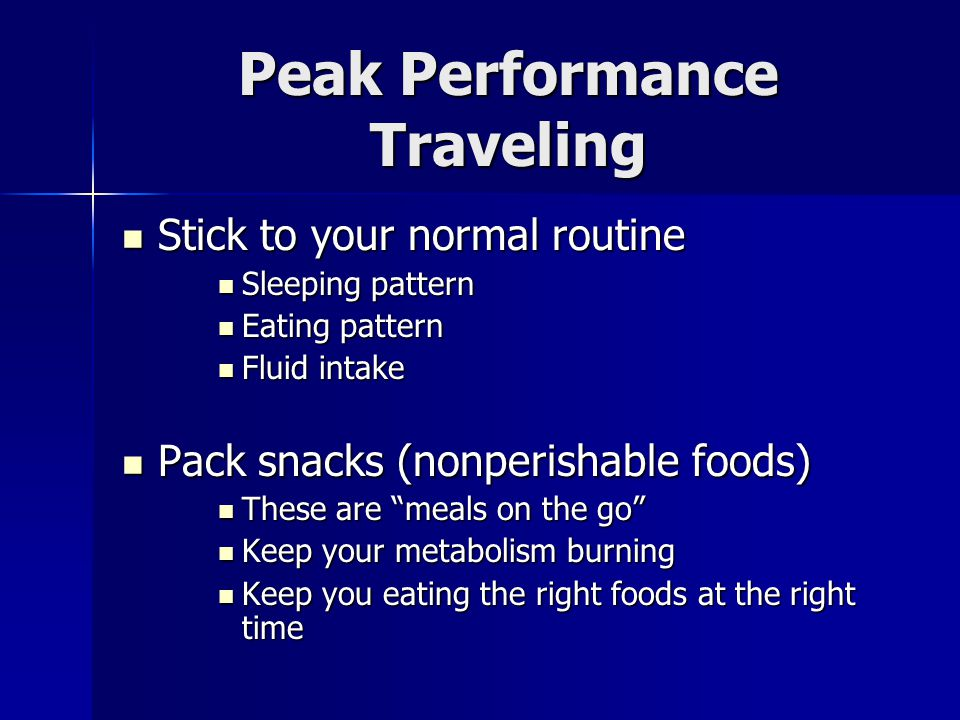 Peak Performance Traveling Stick to your normal routine Stick to your normal routine Sleeping pattern Sleeping pattern Eating pattern Eating pattern F