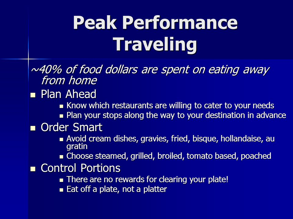 Peak Performance Traveling ~40% of food dollars are spent on eating away from home Plan Ahead Plan Ahead Know which restaurants are willing to cater t