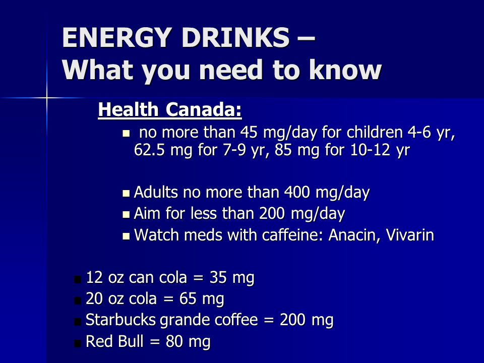 ENERGY DRINKS – What you need to know Health Canada: no more than 45 mg/day for children 4-6 yr, 62.5 mg for 7-9 yr, 85 mg for 10-12 yr no more than 4