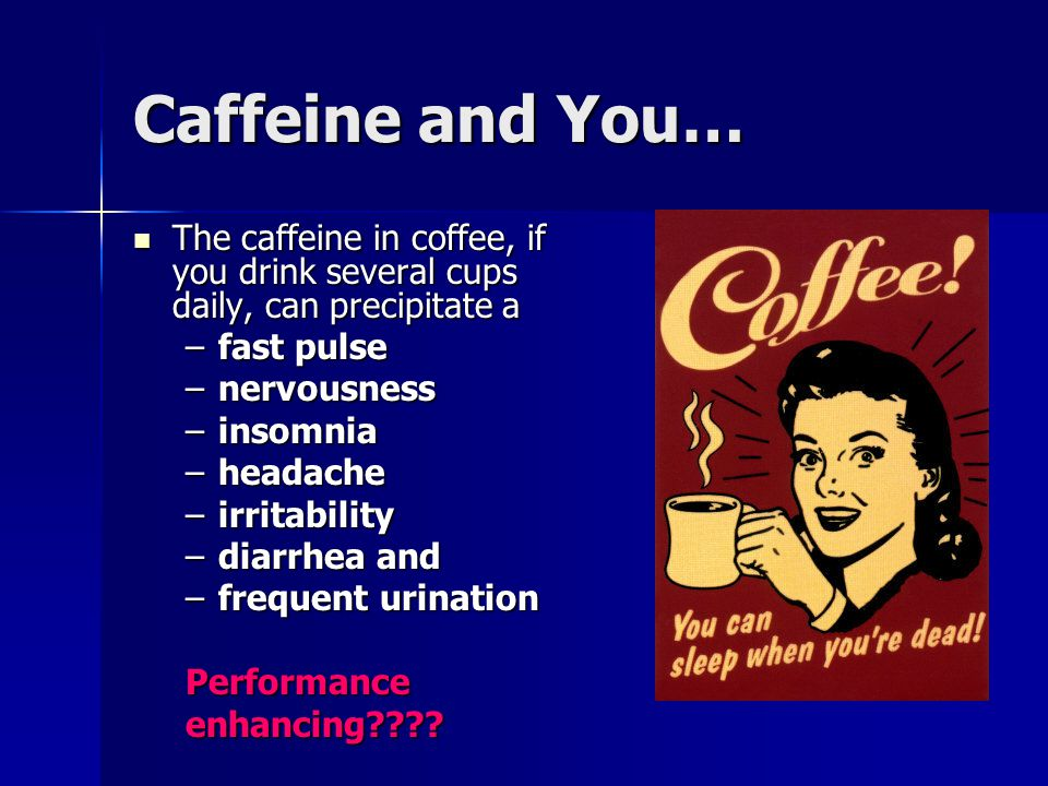 Caffeine and You… The caffeine in coffee, if you drink several cups daily, can precipitate a The caffeine in coffee, if you drink several cups daily,