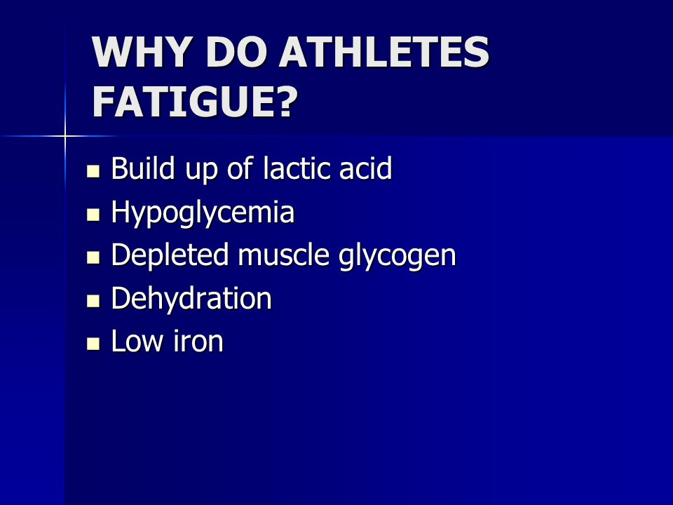 WHY DO ATHLETES FATIGUE? Build up of lactic acid Build up of lactic acid Hypoglycemia Hypoglycemia Depleted muscle glycogen Depleted muscle glycogen D