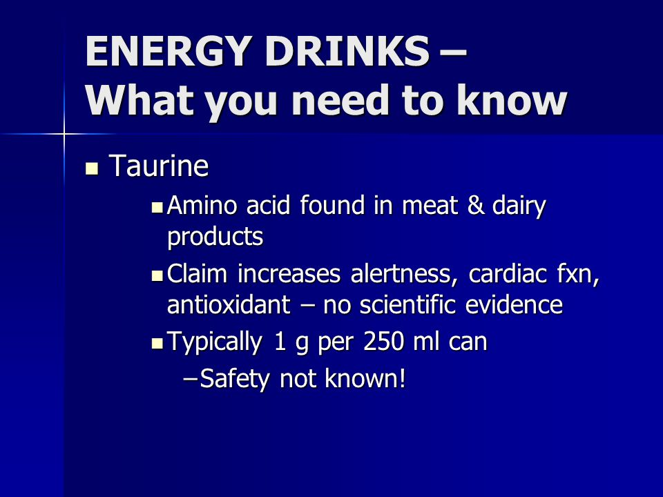 ENERGY DRINKS – What you need to know Taurine Taurine Amino acid found in meat & dairy products Amino acid found in meat & dairy products Claim increa
