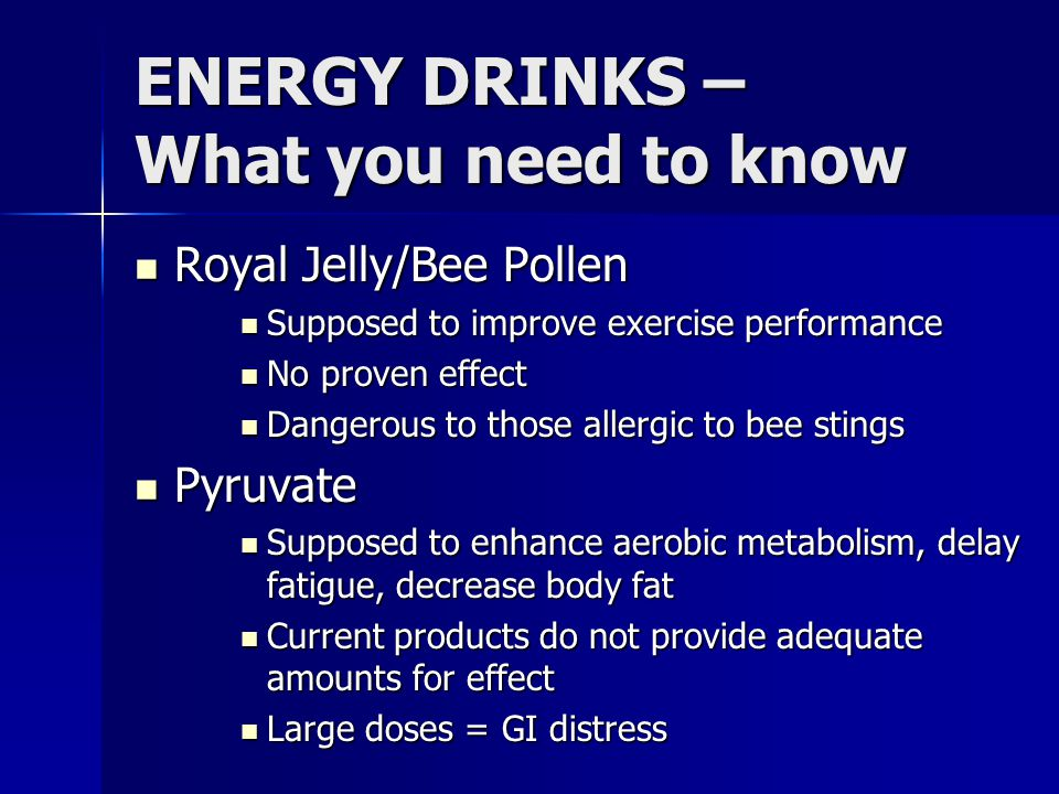 ENERGY DRINKS – What you need to know Royal Jelly/Bee Pollen Royal Jelly/Bee Pollen Supposed to improve exercise performance Supposed to improve exerc