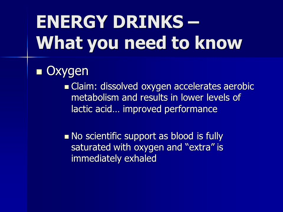 ENERGY DRINKS – What you need to know Oxygen Oxygen Claim: dissolved oxygen accelerates aerobic metabolism and results in lower levels of lactic acid…