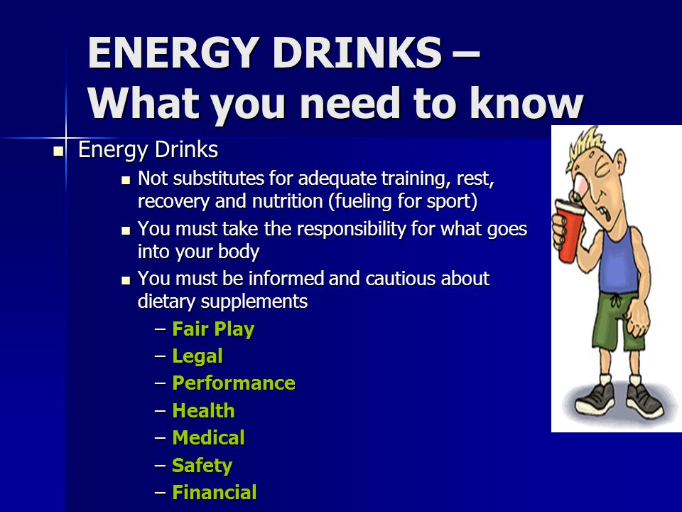 ENERGY DRINKS – What you need to know Energy Drinks Energy Drinks Not substitutes for adequate training, rest, recovery and nutrition (fueling for spo