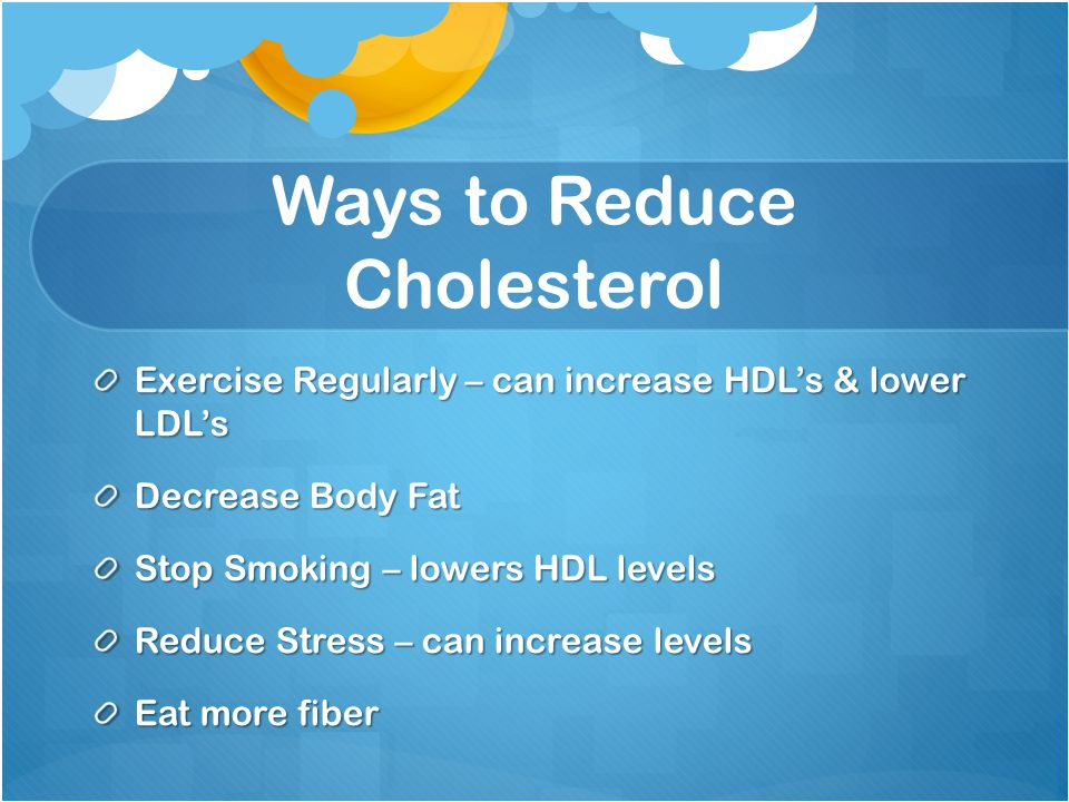 Ways to Reduce Cholesterol Exercise Regularly – can increase HDL's & lower LDL's Decrease Body Fat Stop Smoking – lowers HDL levels Reduce Stress – can increase levels Eat more fiber